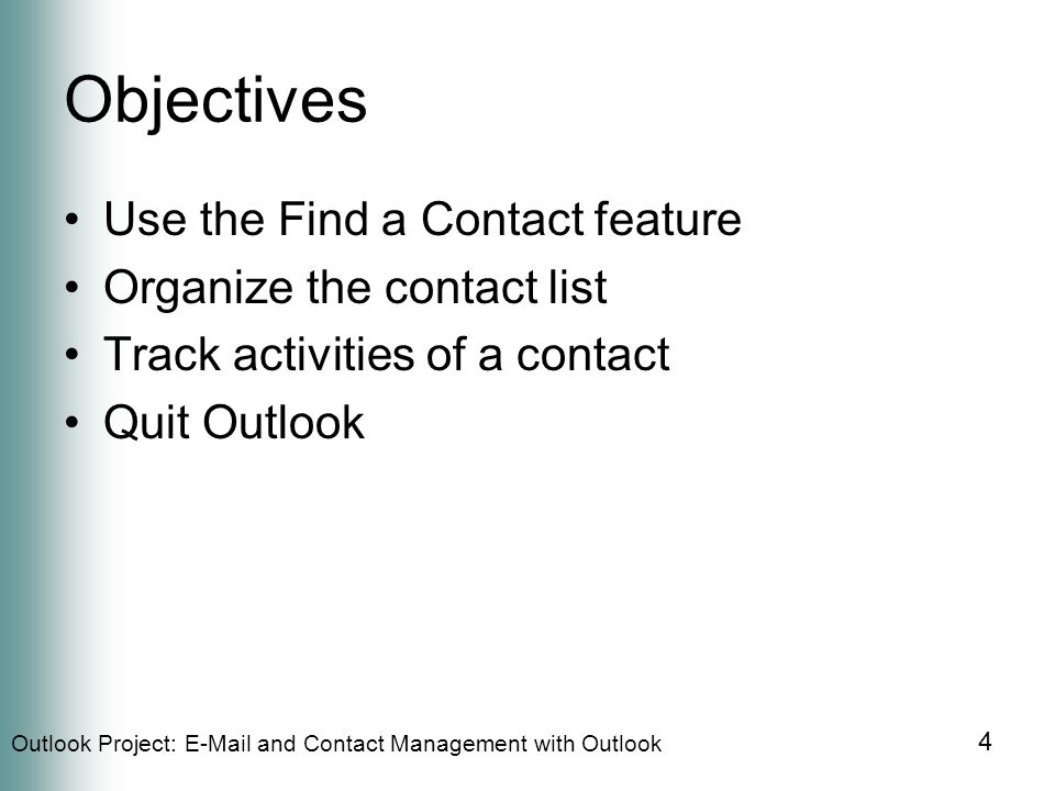 Outlook Project:  and Contact Management with Outlook 4 Objectives Use the Find a Contact feature Organize the contact list Track activities of a contact Quit Outlook