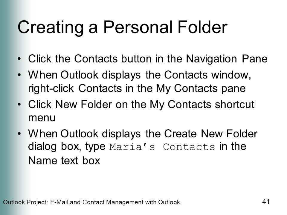 Outlook Project:  and Contact Management with Outlook 41 Creating a Personal Folder Click the Contacts button in the Navigation Pane When Outlook displays the Contacts window, right-click Contacts in the My Contacts pane Click New Folder on the My Contacts shortcut menu When Outlook displays the Create New Folder dialog box, type Maria's Contacts in the Name text box