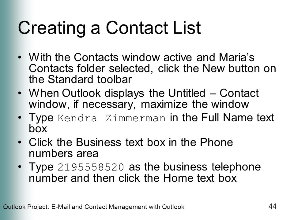 Outlook Project:  and Contact Management with Outlook 44 Creating a Contact List With the Contacts window active and Maria's Contacts folder selected, click the New button on the Standard toolbar When Outlook displays the Untitled – Contact window, if necessary, maximize the window Type Kendra Zimmerman in the Full Name text box Click the Business text box in the Phone numbers area Type as the business telephone number and then click the Home text box