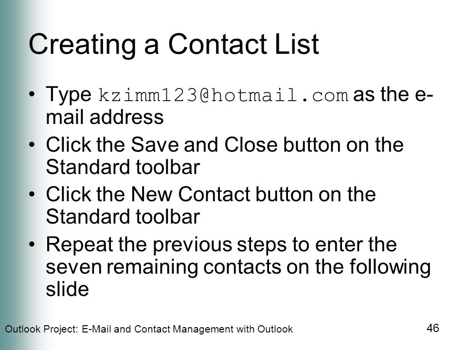 Outlook Project:  and Contact Management with Outlook 46 Creating a Contact List Type as the e- mail address Click the Save and Close button on the Standard toolbar Click the New Contact button on the Standard toolbar Repeat the previous steps to enter the seven remaining contacts on the following slide