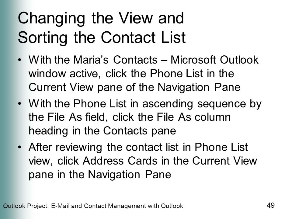 Outlook Project:  and Contact Management with Outlook 49 Changing the View and Sorting the Contact List With the Maria's Contacts – Microsoft Outlook window active, click the Phone List in the Current View pane of the Navigation Pane With the Phone List in ascending sequence by the File As field, click the File As column heading in the Contacts pane After reviewing the contact list in Phone List view, click Address Cards in the Current View pane in the Navigation Pane