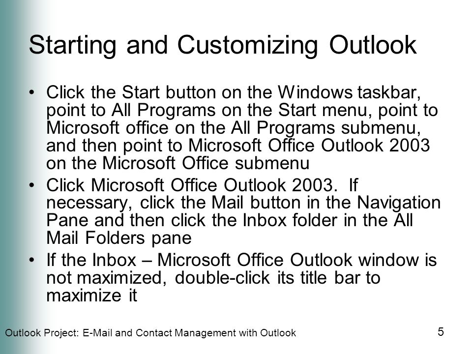 Outlook Project:  and Contact Management with Outlook 5 Starting and Customizing Outlook Click the Start button on the Windows taskbar, point to All Programs on the Start menu, point to Microsoft office on the All Programs submenu, and then point to Microsoft Office Outlook 2003 on the Microsoft Office submenu Click Microsoft Office Outlook 2003.