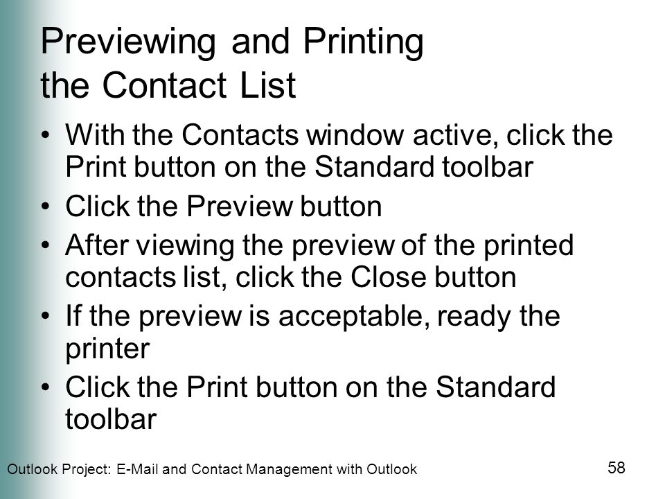Outlook Project:  and Contact Management with Outlook 58 Previewing and Printing the Contact List With the Contacts window active, click the Print button on the Standard toolbar Click the Preview button After viewing the preview of the printed contacts list, click the Close button If the preview is acceptable, ready the printer Click the Print button on the Standard toolbar