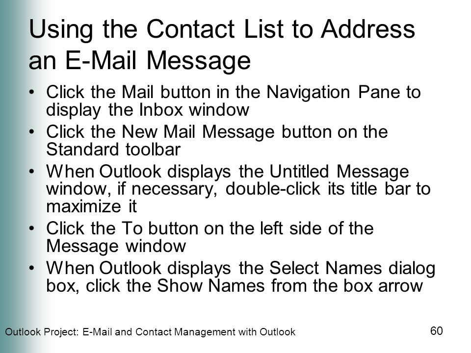 Outlook Project:  and Contact Management with Outlook 60 Using the Contact List to Address an  Message Click the Mail button in the Navigation Pane to display the Inbox window Click the New Mail Message button on the Standard toolbar When Outlook displays the Untitled Message window, if necessary, double-click its title bar to maximize it Click the To button on the left side of the Message window When Outlook displays the Select Names dialog box, click the Show Names from the box arrow