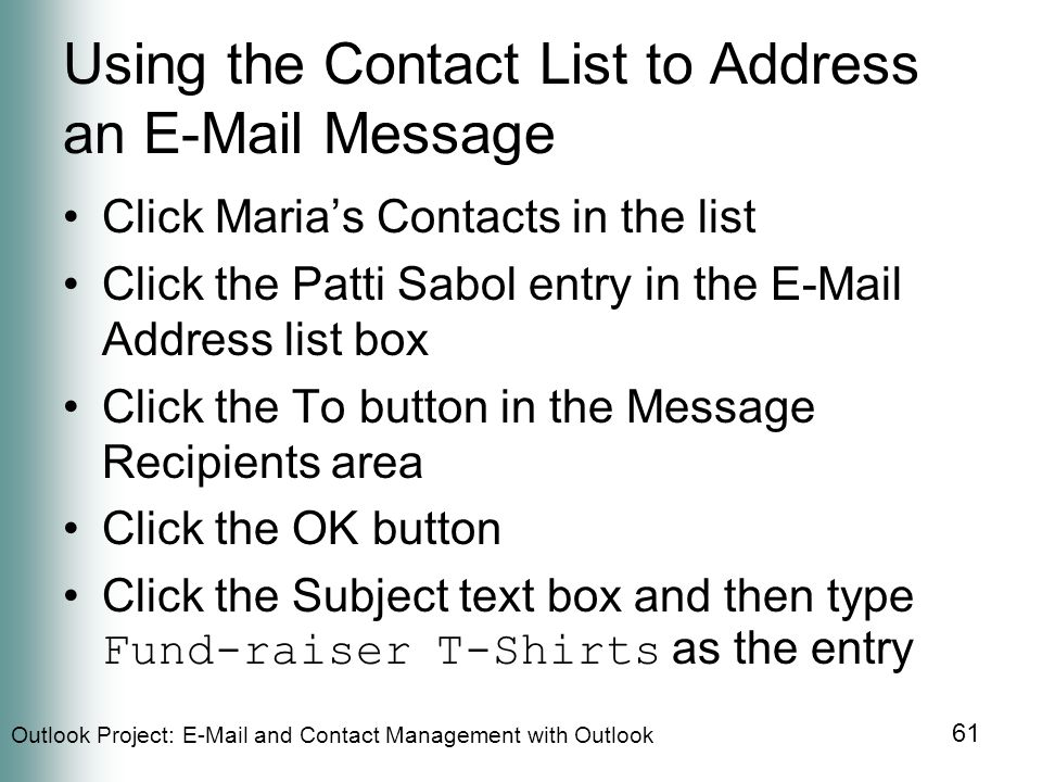 Outlook Project:  and Contact Management with Outlook 61 Using the Contact List to Address an  Message Click Maria's Contacts in the list Click the Patti Sabol entry in the  Address list box Click the To button in the Message Recipients area Click the OK button Click the Subject text box and then type Fund-raiser T-Shirts as the entry