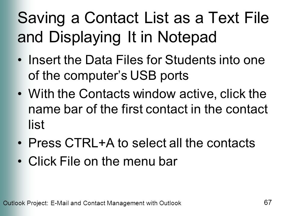 Outlook Project:  and Contact Management with Outlook 67 Saving a Contact List as a Text File and Displaying It in Notepad Insert the Data Files for Students into one of the computer's USB ports With the Contacts window active, click the name bar of the first contact in the contact list Press CTRL+A to select all the contacts Click File on the menu bar