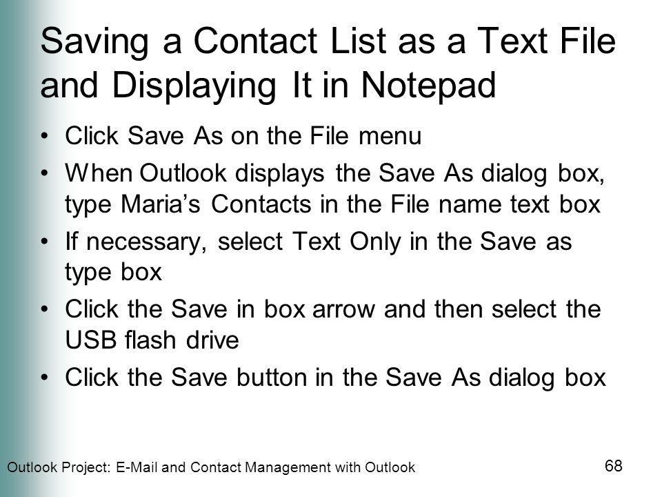 Outlook Project:  and Contact Management with Outlook 68 Saving a Contact List as a Text File and Displaying It in Notepad Click Save As on the File menu When Outlook displays the Save As dialog box, type Maria's Contacts in the File name text box If necessary, select Text Only in the Save as type box Click the Save in box arrow and then select the USB flash drive Click the Save button in the Save As dialog box