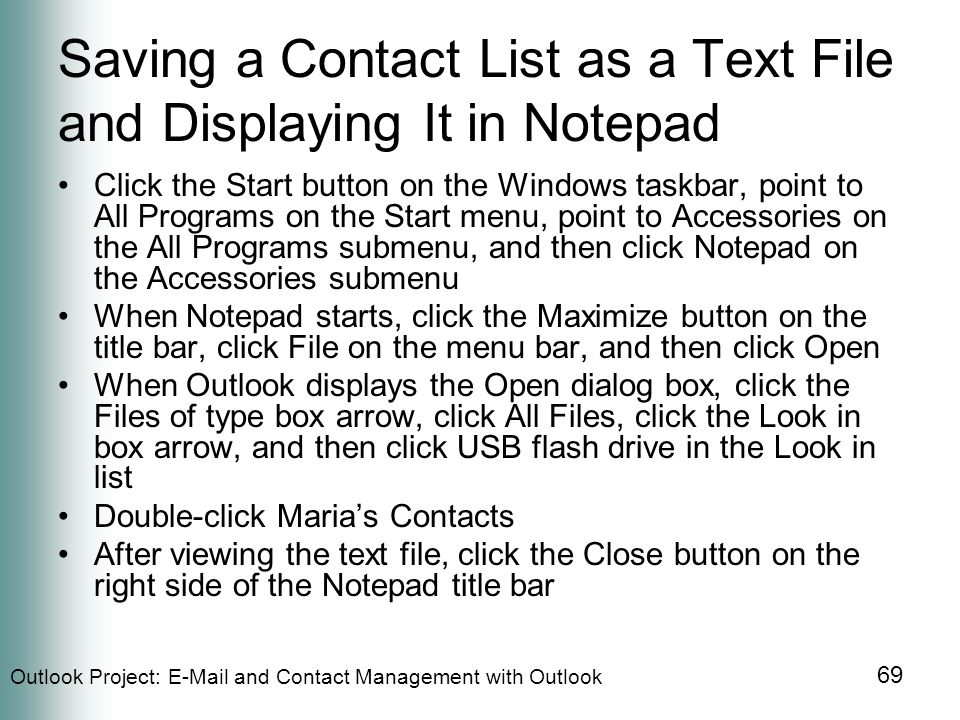 Outlook Project:  and Contact Management with Outlook 69 Saving a Contact List as a Text File and Displaying It in Notepad Click the Start button on the Windows taskbar, point to All Programs on the Start menu, point to Accessories on the All Programs submenu, and then click Notepad on the Accessories submenu When Notepad starts, click the Maximize button on the title bar, click File on the menu bar, and then click Open When Outlook displays the Open dialog box, click the Files of type box arrow, click All Files, click the Look in box arrow, and then click USB flash drive in the Look in list Double-click Maria's Contacts After viewing the text file, click the Close button on the right side of the Notepad title bar
