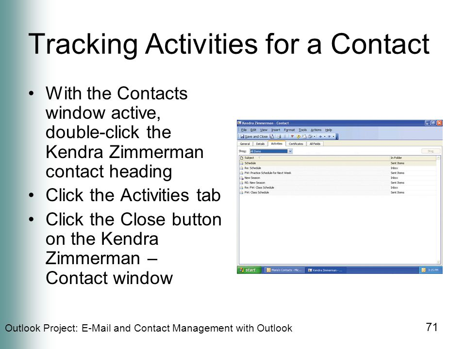 Outlook Project:  and Contact Management with Outlook 71 Tracking Activities for a Contact With the Contacts window active, double-click the Kendra Zimmerman contact heading Click the Activities tab Click the Close button on the Kendra Zimmerman – Contact window