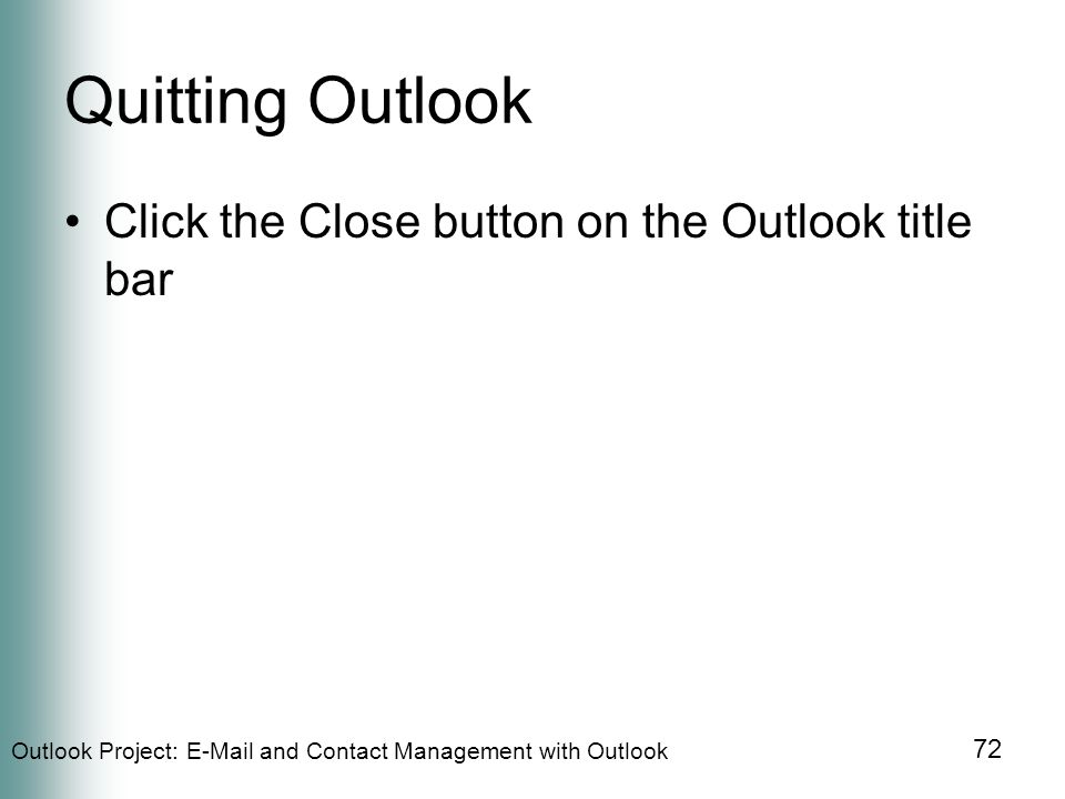 Outlook Project:  and Contact Management with Outlook 72 Quitting Outlook Click the Close button on the Outlook title bar