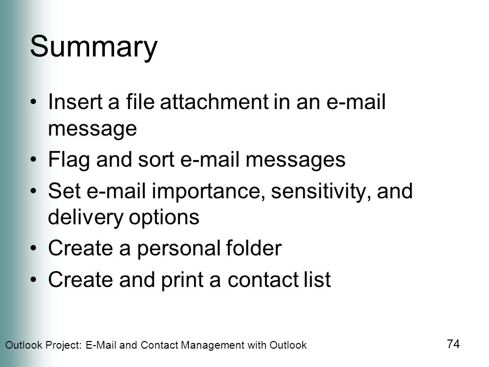 Outlook Project:  and Contact Management with Outlook 74 Summary Insert a file attachment in an  message Flag and sort  messages Set  importance, sensitivity, and delivery options Create a personal folder Create and print a contact list