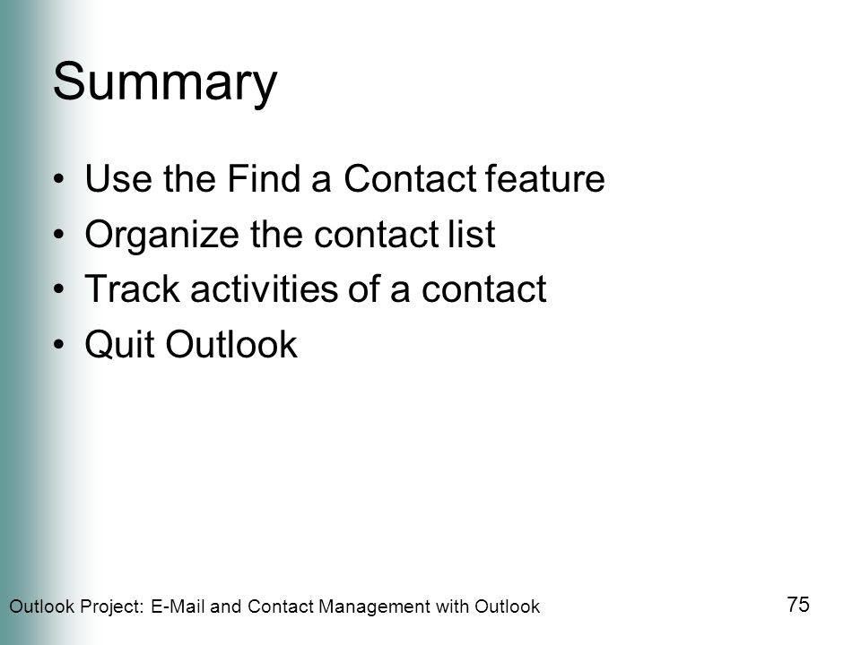 Outlook Project:  and Contact Management with Outlook 75 Summary Use the Find a Contact feature Organize the contact list Track activities of a contact Quit Outlook