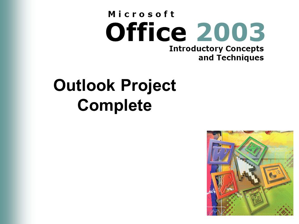Office 2003 Introductory Concepts and Techniques M i c r o s o f t Outlook Project Complete
