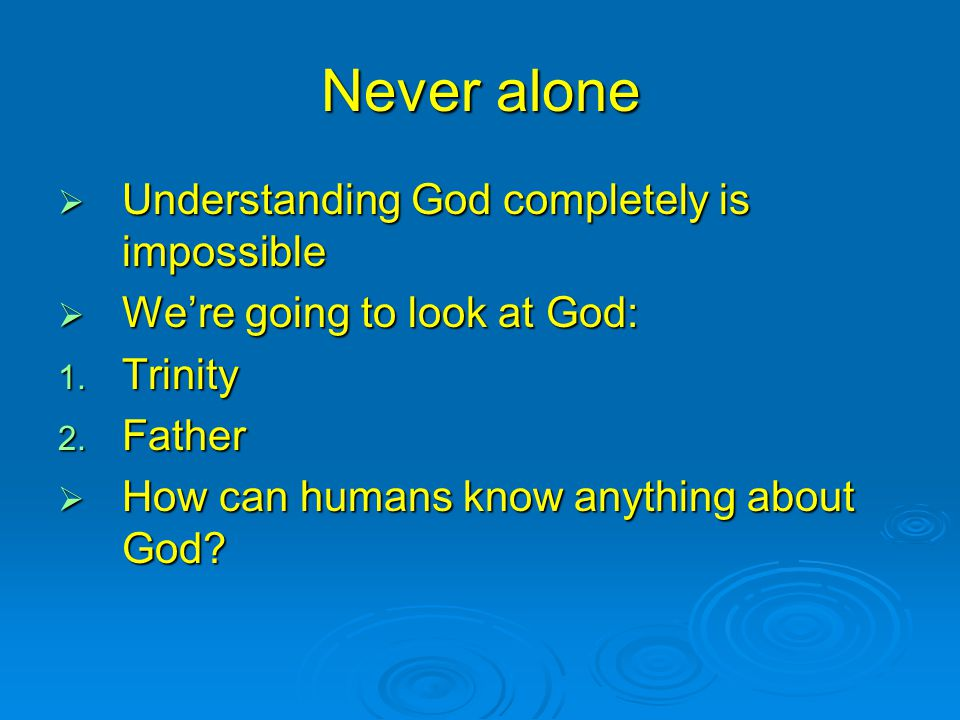 Never alone  Understanding God completely is impossible  We're going to look at God: 1.