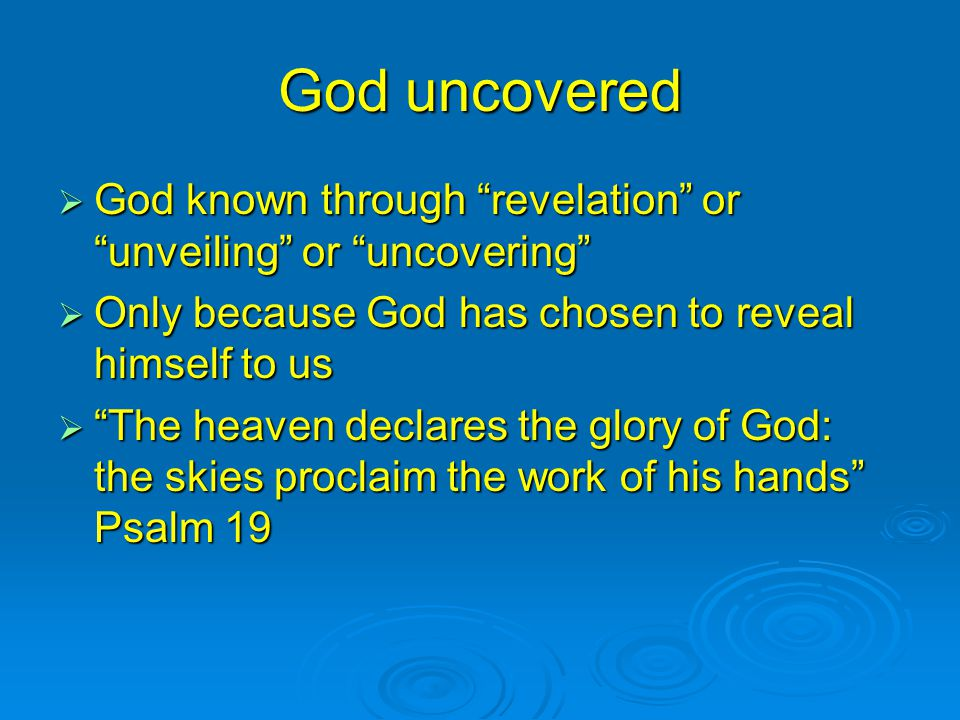 God uncovered  God known through revelation or unveiling or uncovering  Only because God has chosen to reveal himself to us  The heaven declares the glory of God: the skies proclaim the work of his hands Psalm 19