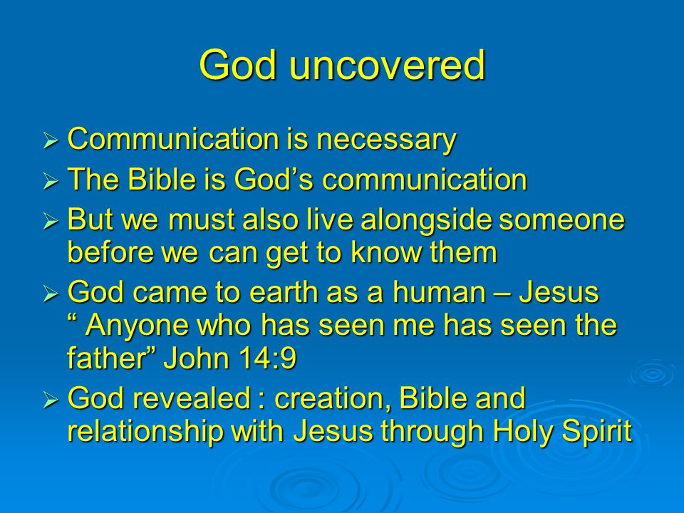 God uncovered  Communication is necessary  The Bible is God's communication  But we must also live alongside someone before we can get to know them  God came to earth as a human – Jesus Anyone who has seen me has seen the father John 14:9  God revealed : creation, Bible and relationship with Jesus through Holy Spirit