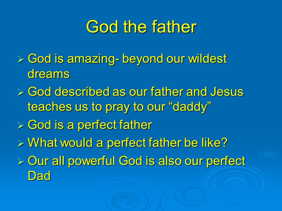 God the father  God is amazing- beyond our wildest dreams  God described as our father and Jesus teaches us to pray to our daddy  God is a perfect father  What would a perfect father be like.