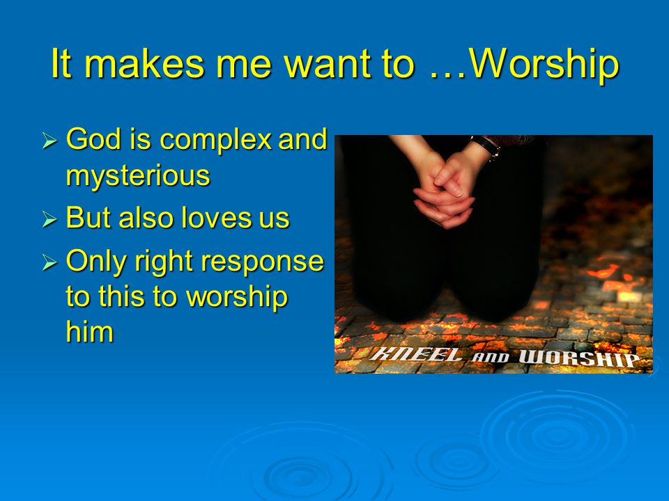 It makes me want to …Worship  God is complex and mysterious  But also loves us  Only right response to this to worship him