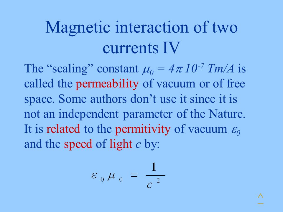 Magnetic interaction of two currents IV The scaling constant  0 = 4  Tm/A is called the permeability of vacuum or of free space.