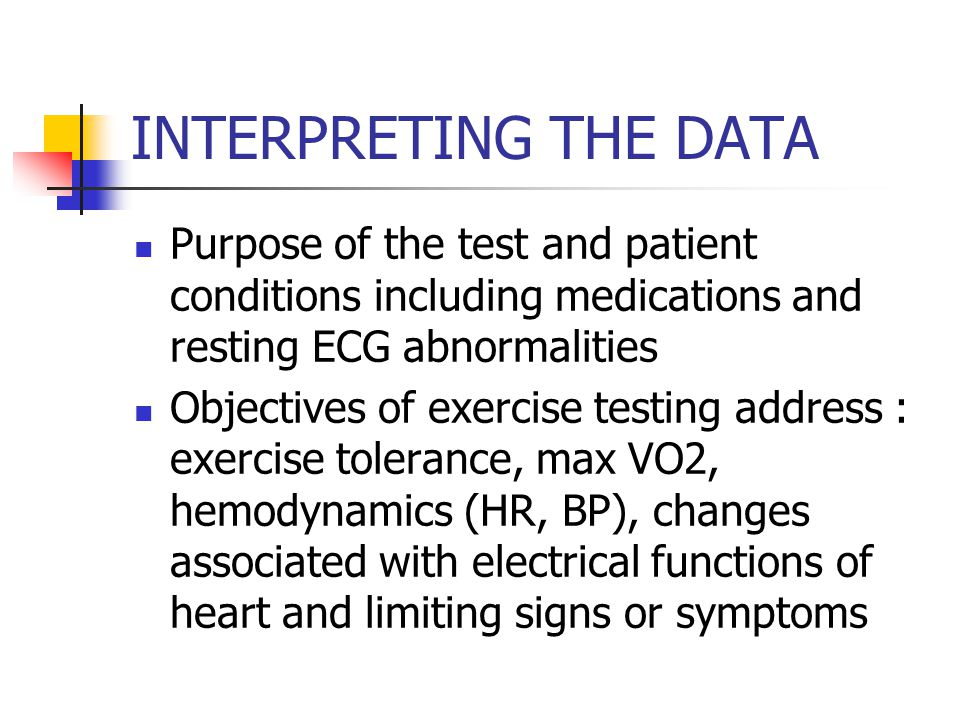 INTERPRETING THE DATA Purpose of the test and patient conditions including medications and resting ECG abnormalities Objectives of exercise testing address : exercise tolerance, max VO2, hemodynamics (HR, BP), changes associated with electrical functions of heart and limiting signs or symptoms