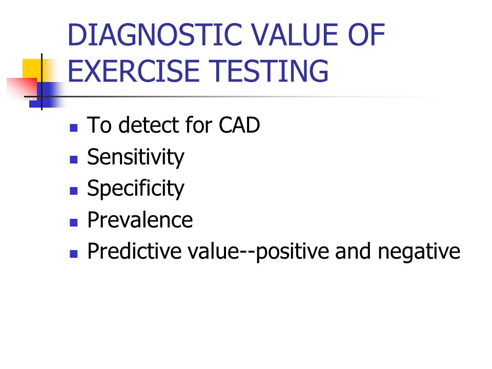DIAGNOSTIC VALUE OF EXERCISE TESTING To detect for CAD Sensitivity Specificity Prevalence Predictive value--positive and negative