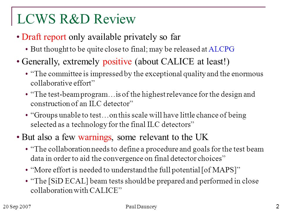 20 Sep 2007Paul Dauncey2 LCWS R&D Review Draft report only available privately so far But thought to be quite close to final; may be released at ALCPG Generally, extremely positive (about CALICE at least!) The committee is impressed by the exceptional quality and the enormous collaborative effort The test-beam program…is of the highest relevance for the design and construction of an ILC detector Groups unable to test…on this scale will have little chance of being selected as a technology for the final ILC detectors But also a few warnings, some relevant to the UK The collaboration needs to define a procedure and goals for the test beam data in order to aid the convergence on final detector choices More effort is needed to understand the full potential [of MAPS] The [SiD ECAL] beam tests should be prepared and performed in close collaboration with CALICE