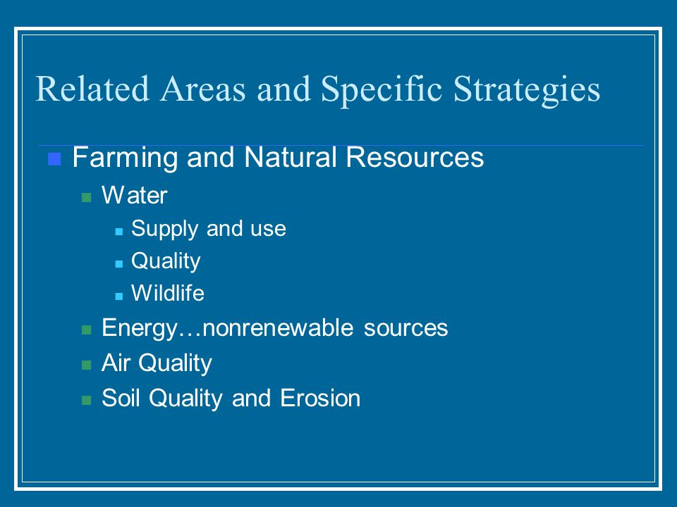 Related Areas and Specific Strategies Farming and Natural Resources Water Supply and use Quality Wildlife Energy…nonrenewable sources Air Quality Soil Quality and Erosion