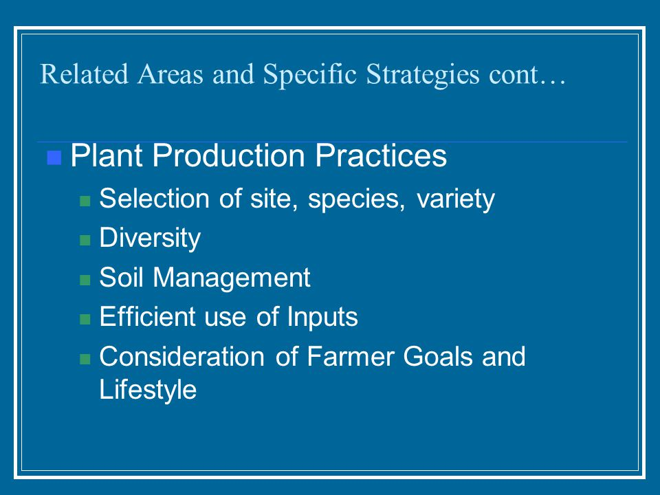 Plant Production Practices Selection of site, species, variety Diversity Soil Management Efficient use of Inputs Consideration of Farmer Goals and Lifestyle Related Areas and Specific Strategies cont…