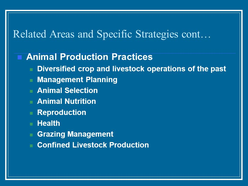 Animal Production Practices Diversified crop and livestock operations of the past Management Planning Animal Selection Animal Nutrition Reproduction Health Grazing Management Confined Livestock Production Related Areas and Specific Strategies cont…