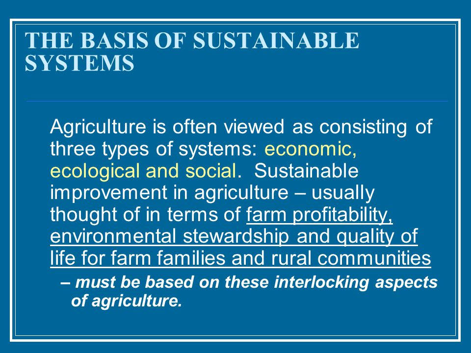 THE BASIS OF SUSTAINABLE SYSTEMS Agriculture is often viewed as consisting of three types of systems: economic, ecological and social.