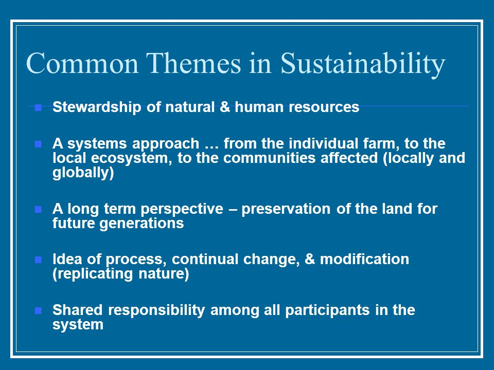 Common Themes in Sustainability Stewardship of natural & human resources A systems approach … from the individual farm, to the local ecosystem, to the communities affected (locally and globally) A long term perspective – preservation of the land for future generations Idea of process, continual change, & modification (replicating nature) Shared responsibility among all participants in the system