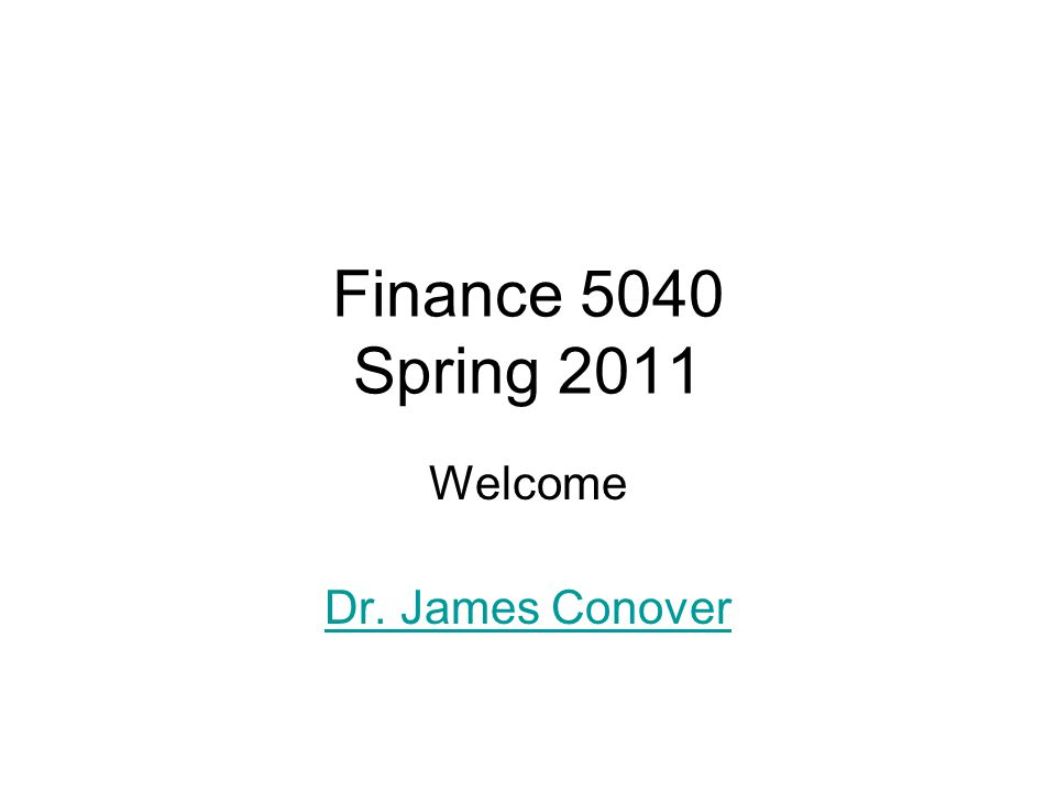 Finance 5040 Spring 2011 Welcome Dr. James Conover