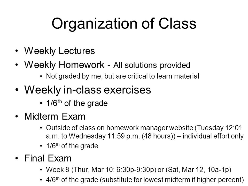 Organization of Class Weekly Lectures Weekly Homework - All solutions provided Not graded by me, but are critical to learn material Weekly in-class exercises 1/6 th of the grade Midterm Exam Outside of class on homework manager website (Tuesday 12:01 a.m.