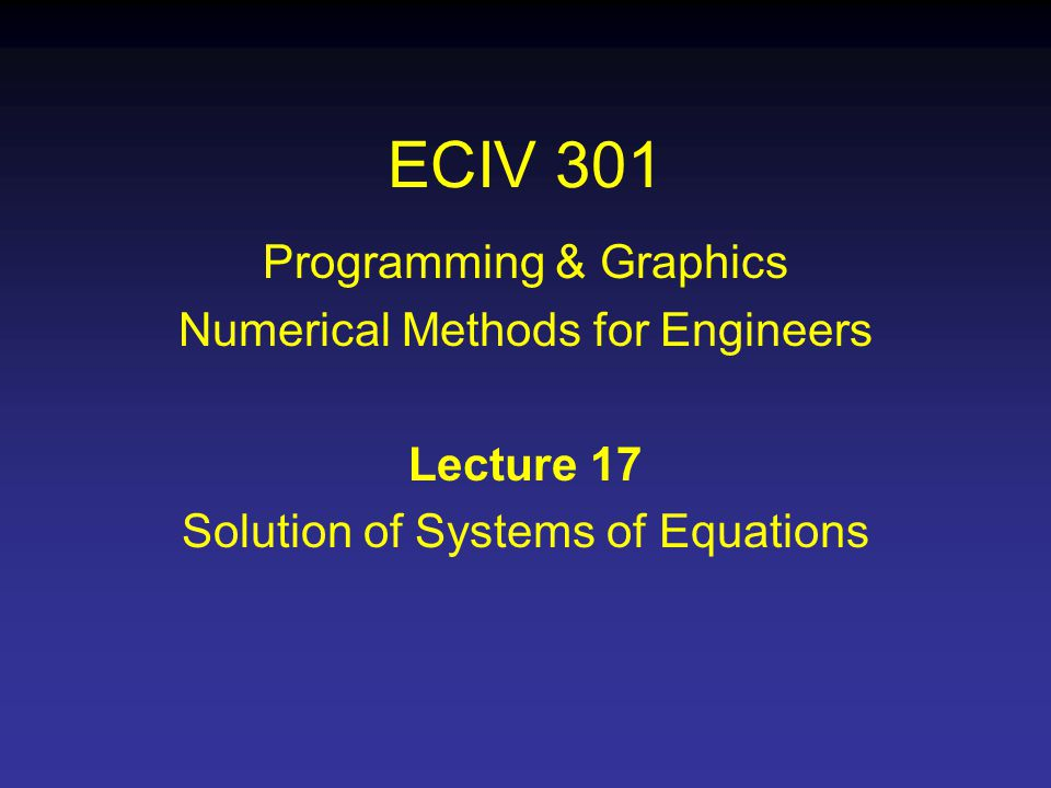 ECIV 301 Programming & Graphics Numerical Methods for Engineers Lecture 17 Solution of Systems of Equations