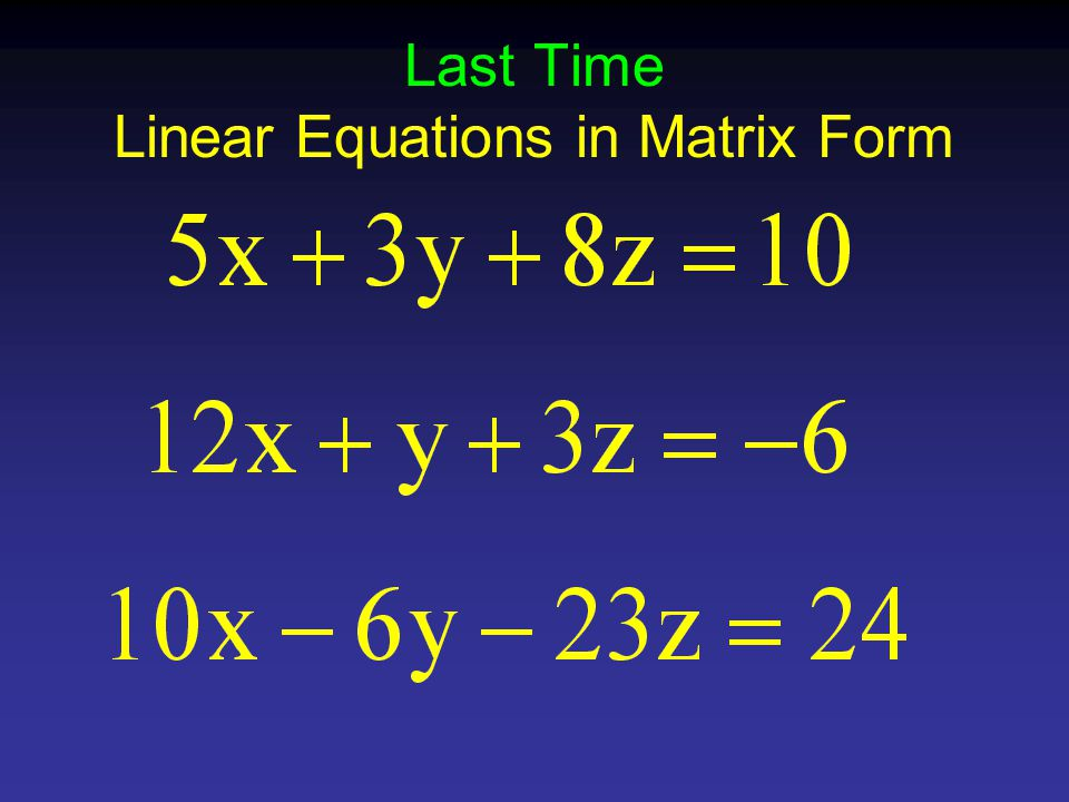 Last Time Linear Equations in Matrix Form