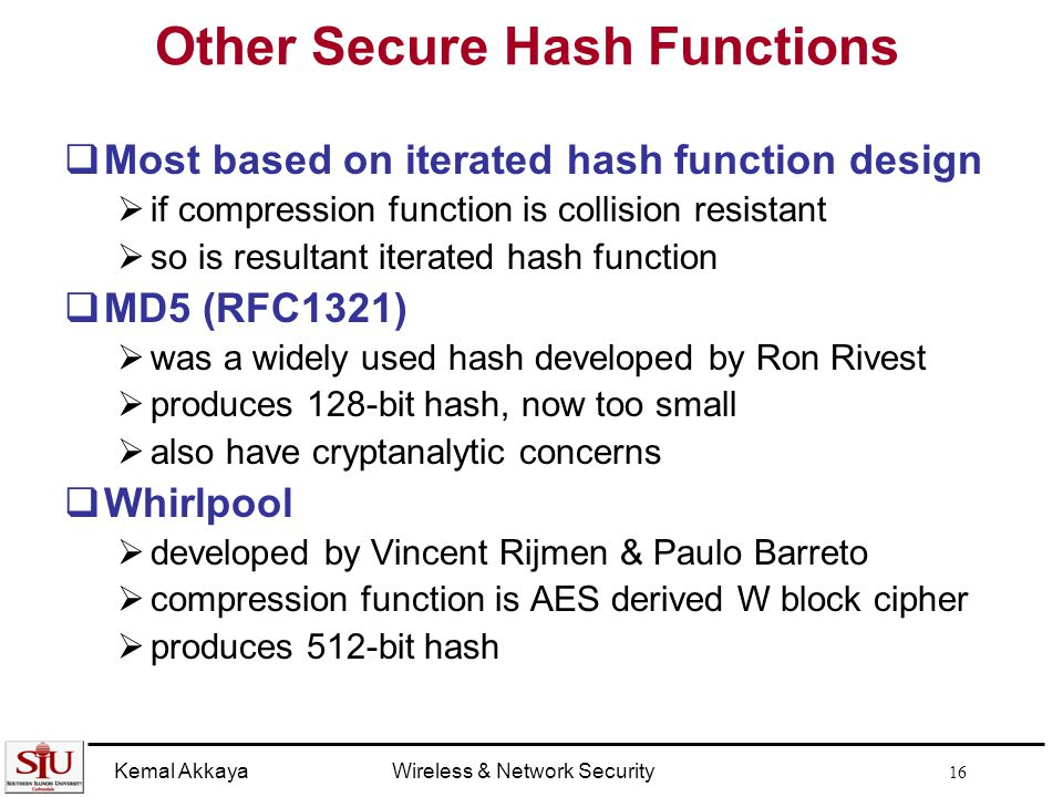 Kemal AkkayaWireless & Network Security 16 Other Secure Hash Functions  Most based on iterated hash function design  if compression function is collision resistant  so is resultant iterated hash function  MD5 (RFC1321)  was a widely used hash developed by Ron Rivest  produces 128-bit hash, now too small  also have cryptanalytic concerns  Whirlpool  developed by Vincent Rijmen & Paulo Barreto  compression function is AES derived W block cipher  produces 512-bit hash