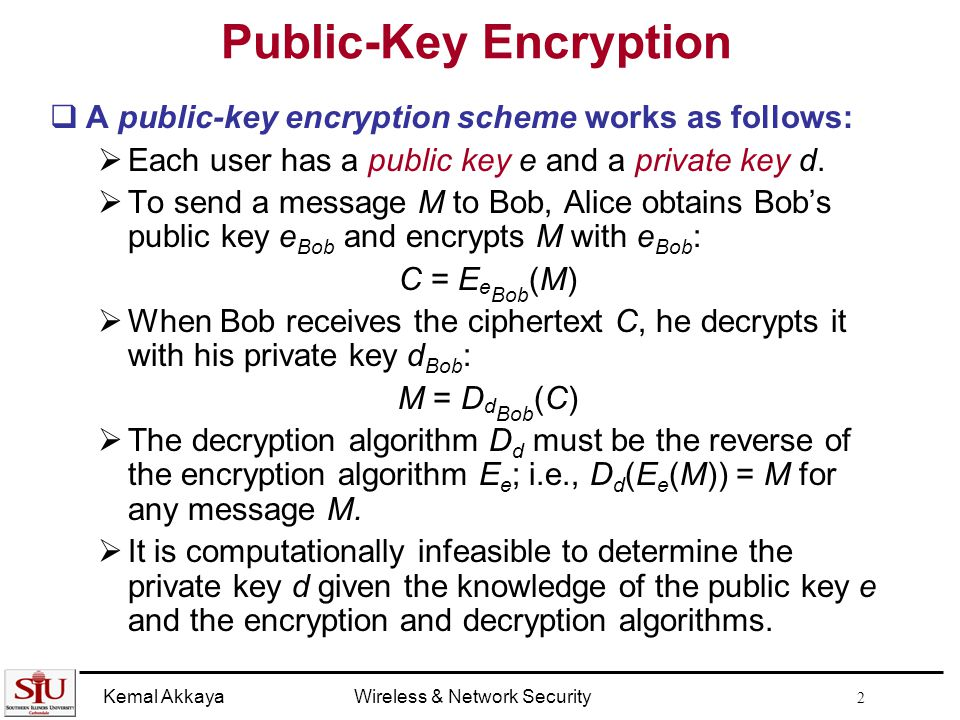 Kemal AkkayaWireless & Network Security 2 Public-Key Encryption  A public-key encryption scheme works as follows:  Each user has a public key e and a private key d.