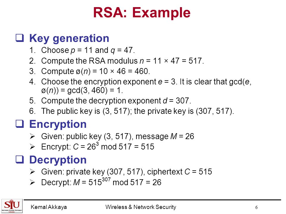 Kemal AkkayaWireless & Network Security 6 RSA: Example  Key generation 1.Choose p = 11 and q = 47.