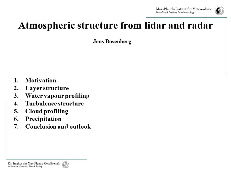 Atmospheric structure from lidar and radar Jens Bösenberg 1.Motivation 2.Layer structure 3.Water vapour profiling 4.Turbulence structure 5.Cloud profiling 6.Precipitation 7.Conclusion and outlook
