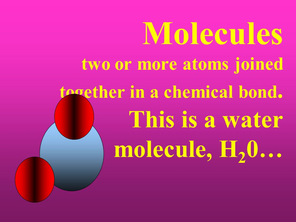 Molecules two or more atoms joined together in a chemical bond. This is a water molecule, H 2 0…