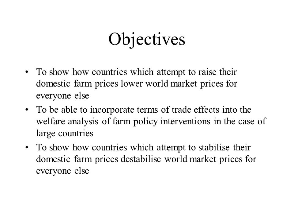 Objectives To show how countries which attempt to raise their domestic farm prices lower world market prices for everyone else To be able to incorporate terms of trade effects into the welfare analysis of farm policy interventions in the case of large countries To show how countries which attempt to stabilise their domestic farm prices destabilise world market prices for everyone else