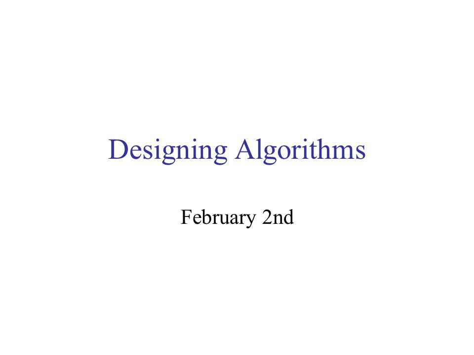 Designing Algorithms February 2nd