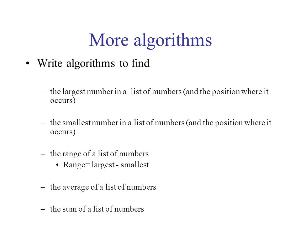More algorithms Write algorithms to find –the largest number in a list of numbers (and the position where it occurs) –the smallest number in a list of numbers (and the position where it occurs) –the range of a list of numbers Range= largest - smallest –the average of a list of numbers –the sum of a list of numbers