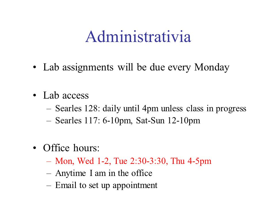 Administrativia Lab assignments will be due every Monday Lab access –Searles 128: daily until 4pm unless class in progress –Searles 117: 6-10pm, Sat-Sun 12-10pm Office hours: –Mon, Wed 1-2, Tue 2:30-3:30, Thu 4-5pm –Anytime I am in the office – to set up appointment