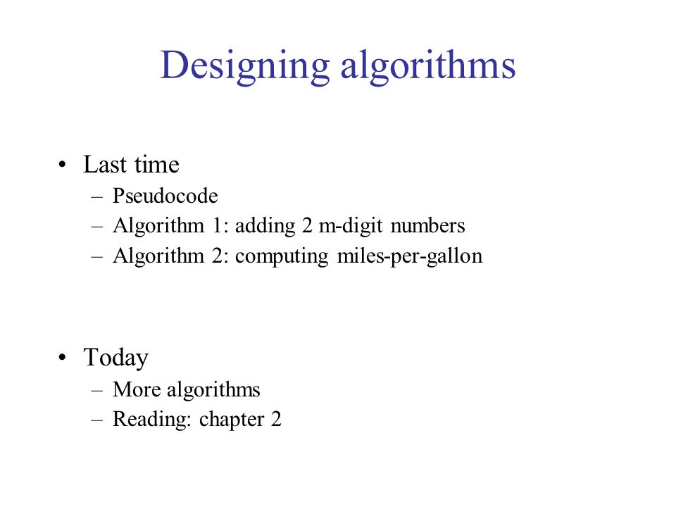 Designing algorithms Last time –Pseudocode –Algorithm 1: adding 2 m-digit numbers –Algorithm 2: computing miles-per-gallon Today –More algorithms –Reading: chapter 2