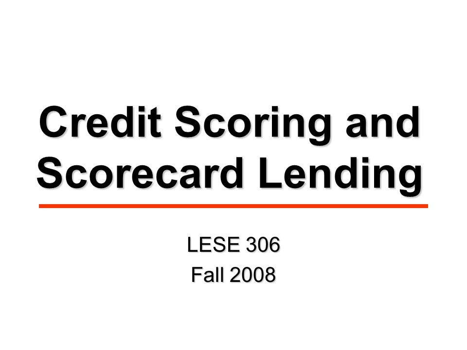 Credit Scoring and Scorecard Lending LESE 306 Fall 2008