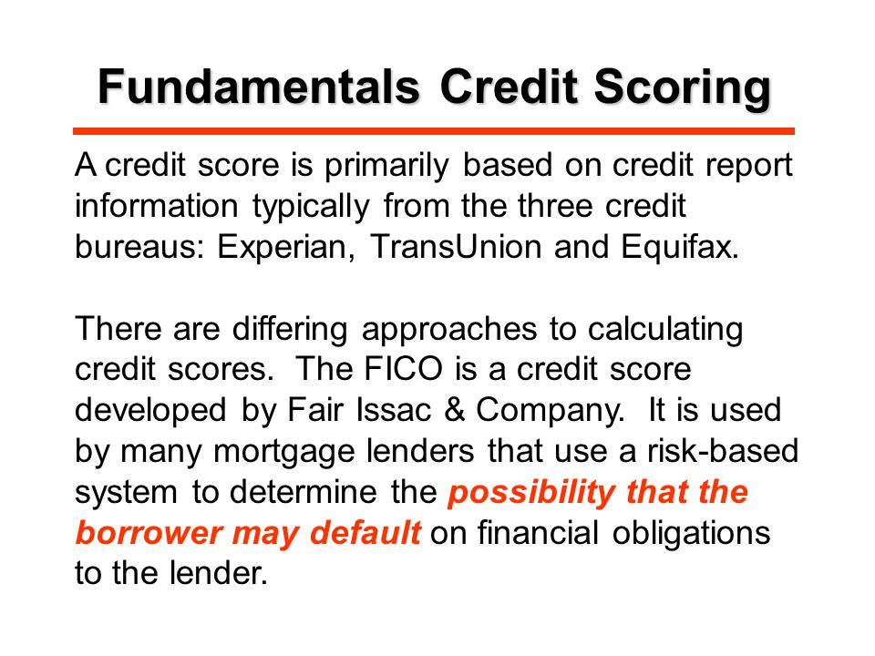 Fundamentals Credit Scoring A credit score is primarily based on credit report information typically from the three credit bureaus: Experian, TransUnion and Equifax.