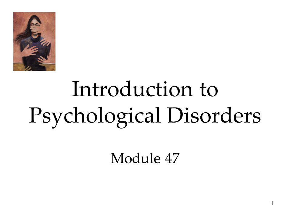 1 Introduction to Psychological Disorders Module 47