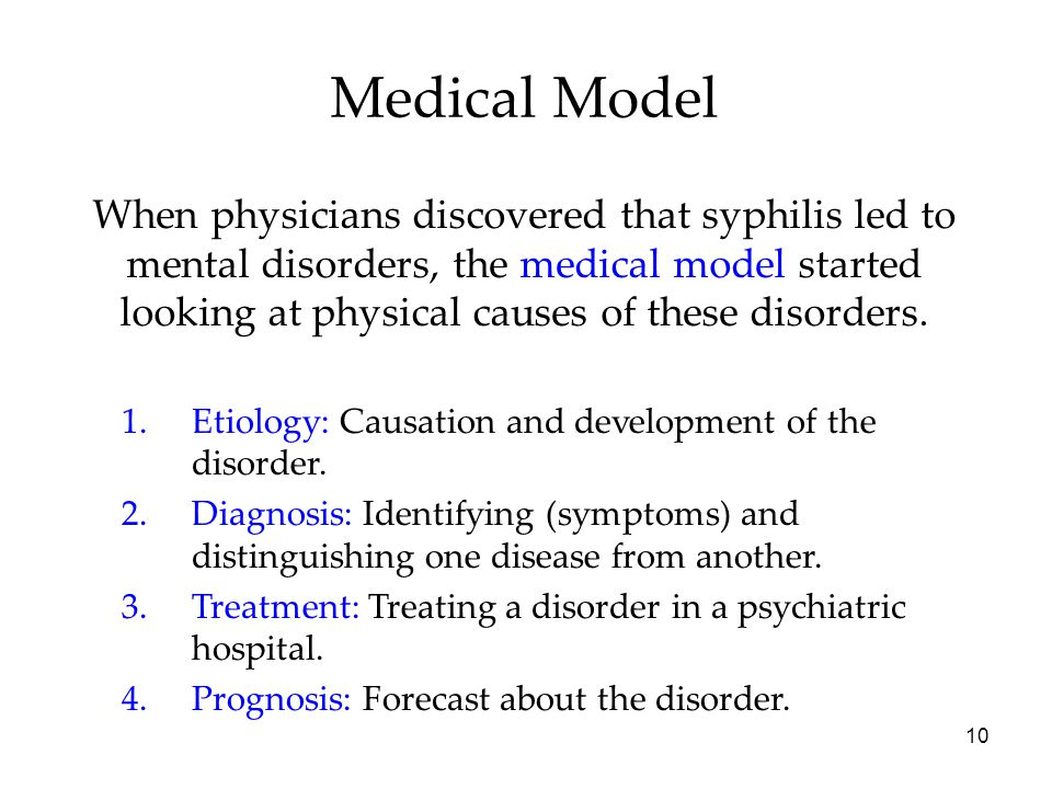 10 Medical Model When physicians discovered that syphilis led to mental disorders, the medical model started looking at physical causes of these disorders.