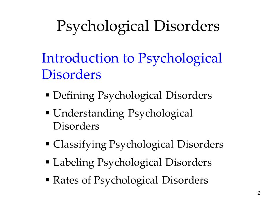 2 Psychological Disorders Introduction to Psychological Disorders  Defining Psychological Disorders  Understanding Psychological Disorders  Classifying Psychological Disorders  Labeling Psychological Disorders  Rates of Psychological Disorders